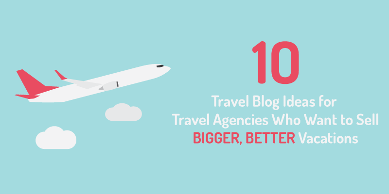 10 Travel Blog Ideas For Travel Agencies Who Want to Sell Bigger, Better Vacations
